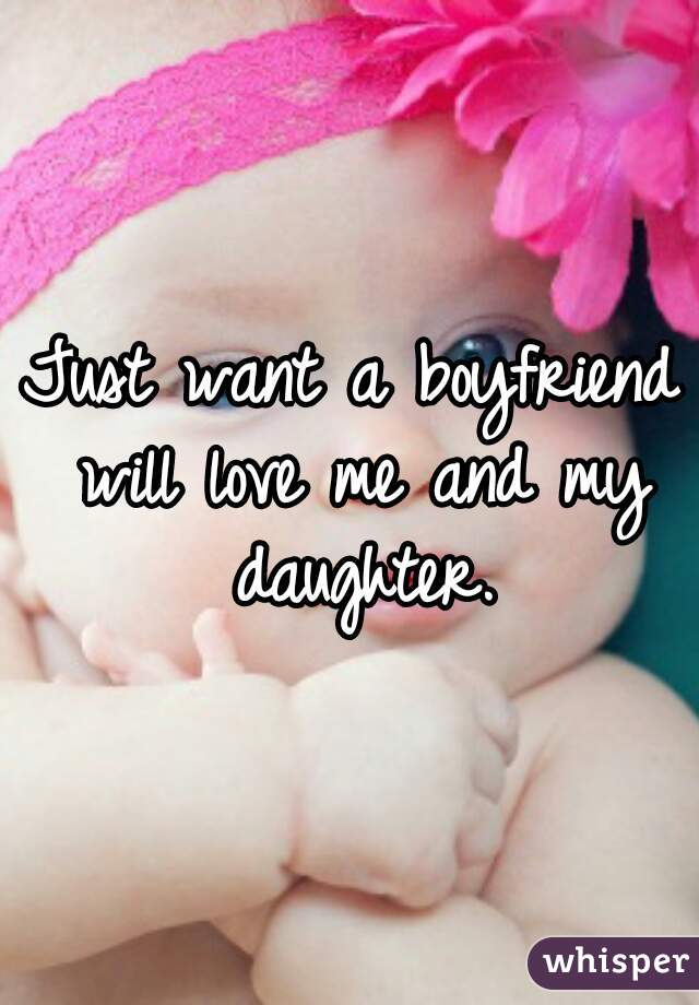 Just want a boyfriend will love me and my daughter.