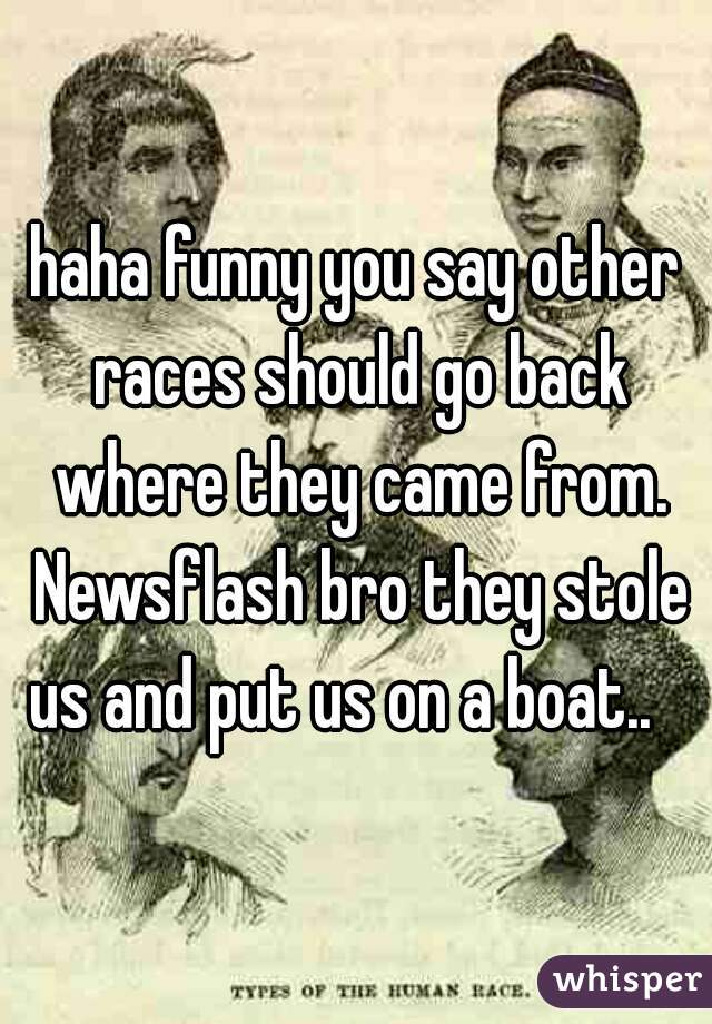haha funny you say other races should go back where they came from. Newsflash bro they stole us and put us on a boat..