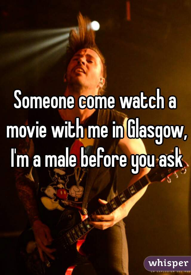 Someone come watch a movie with me in Glasgow, I'm a male before you ask