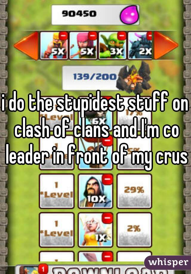 i do the stupidest stuff on clash of clans and I'm co leader in front of my crush
