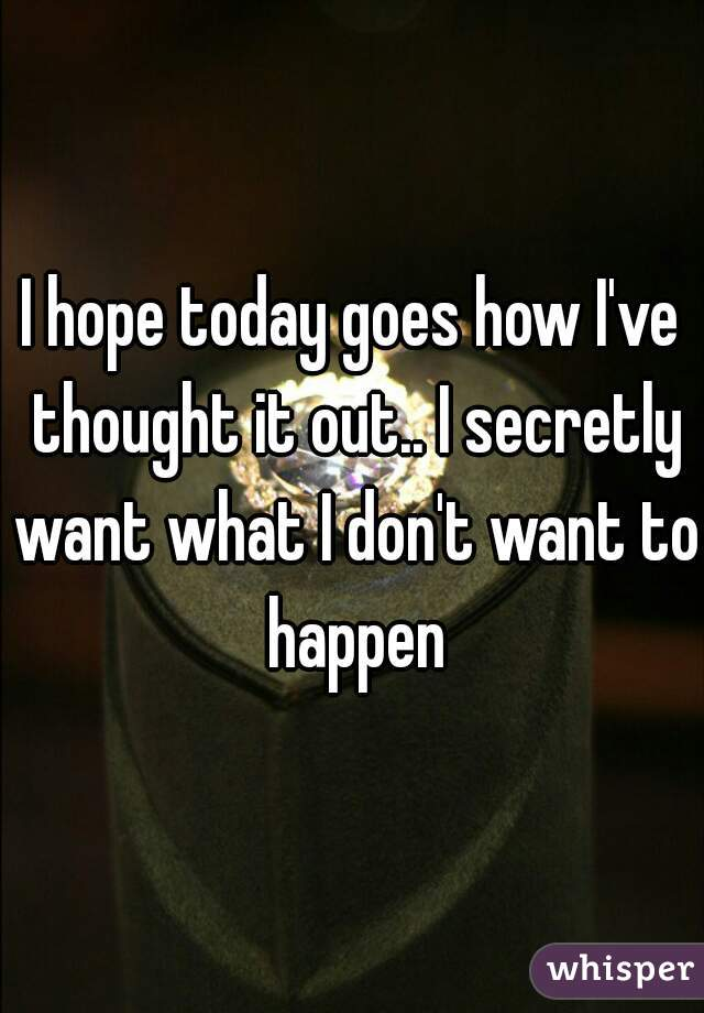 I hope today goes how I've thought it out.. I secretly want what I don't want to happen