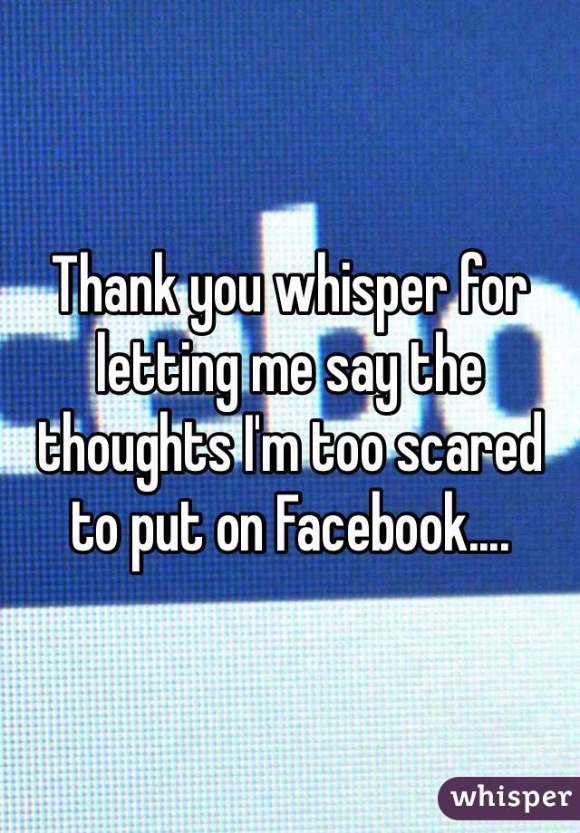 Thank you whisper for letting me say the thoughts I'm too scared to put on Facebook....