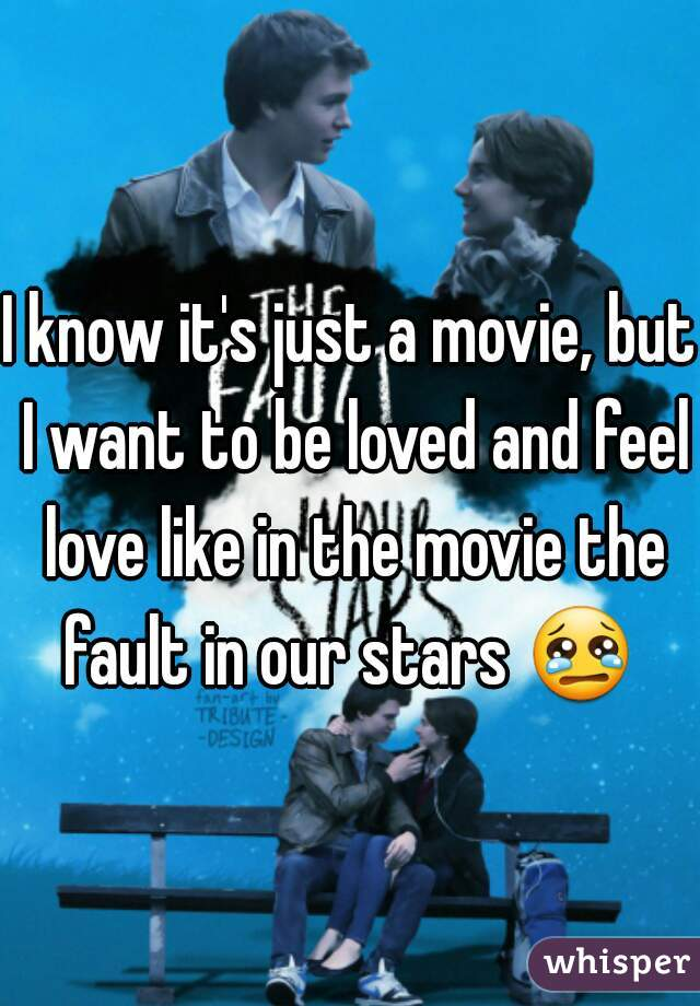I know it's just a movie, but I want to be loved and feel love like in the movie the fault in our stars 😢
