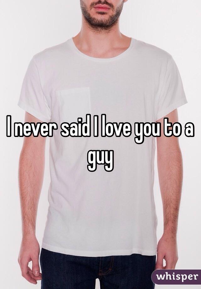 I never said I love you to a guy