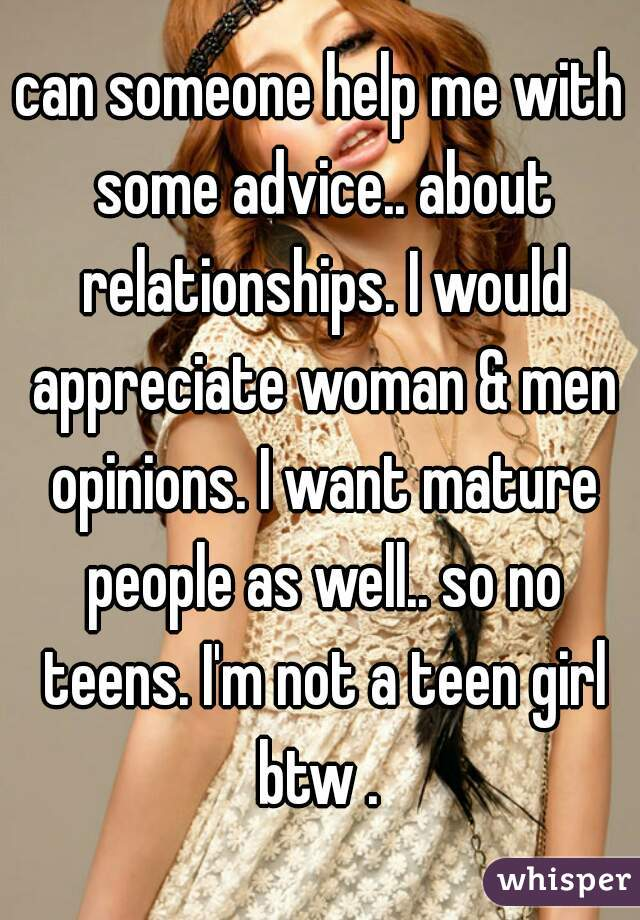 can someone help me with some advice.. about relationships. I would appreciate woman & men opinions. I want mature people as well.. so no teens. I'm not a teen girl btw .