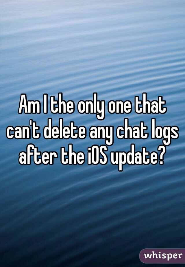 Am I the only one that can't delete any chat logs after the iOS update?