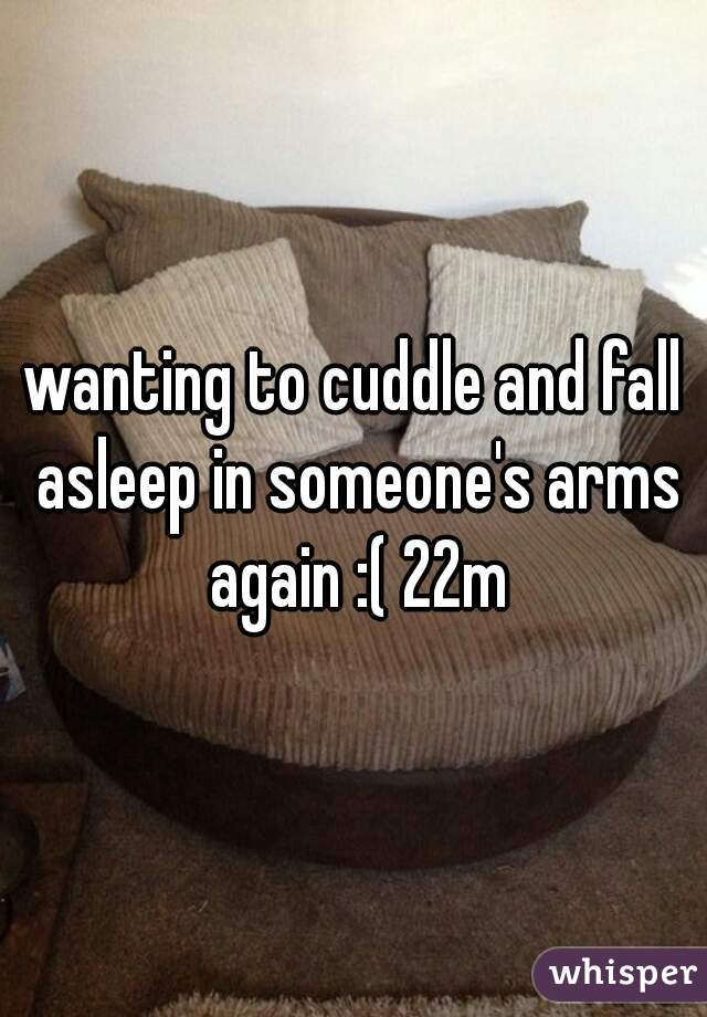 wanting to cuddle and fall asleep in someone's arms again :( 22m