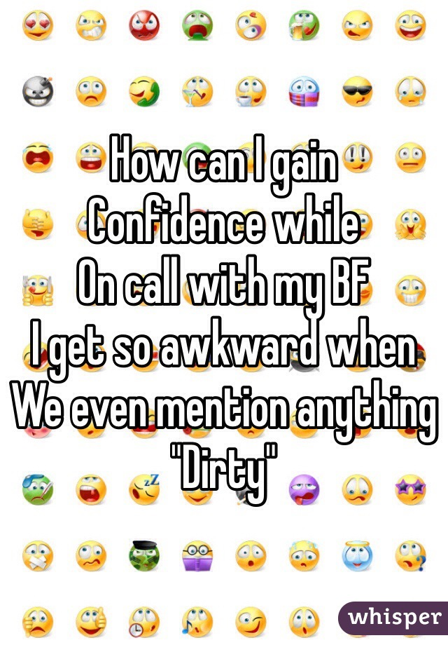 """How can I gain Confidence while On call with my BF I get so awkward when We even mention anything """"Dirty"""""""