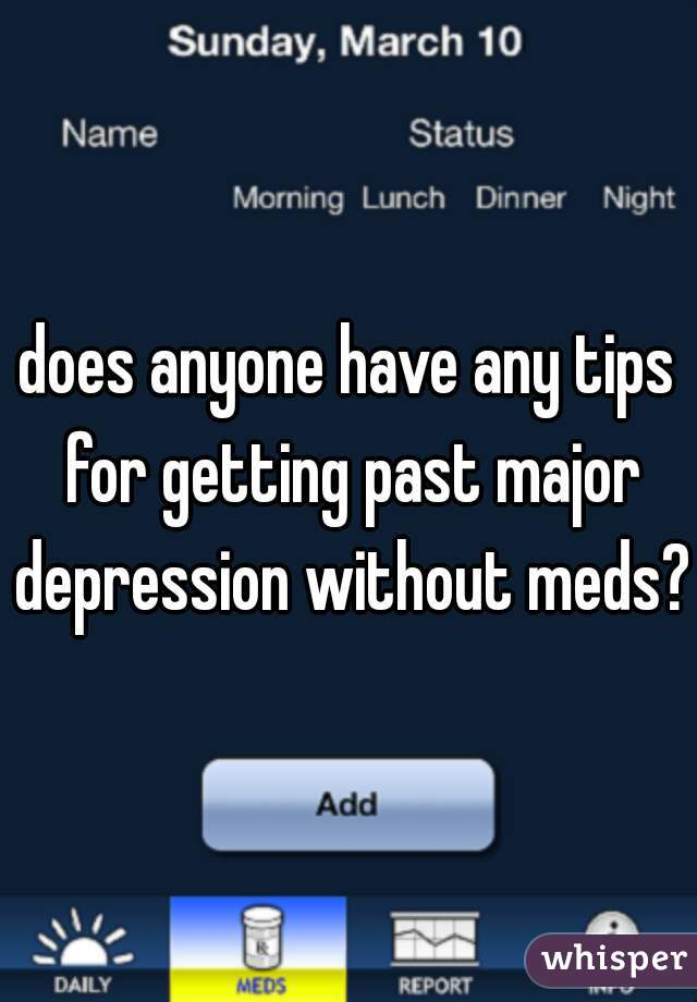 does anyone have any tips for getting past major depression without meds?