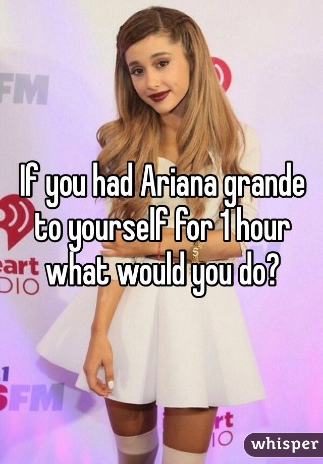 If you had Ariana grande to yourself for 1 hour what would you do?