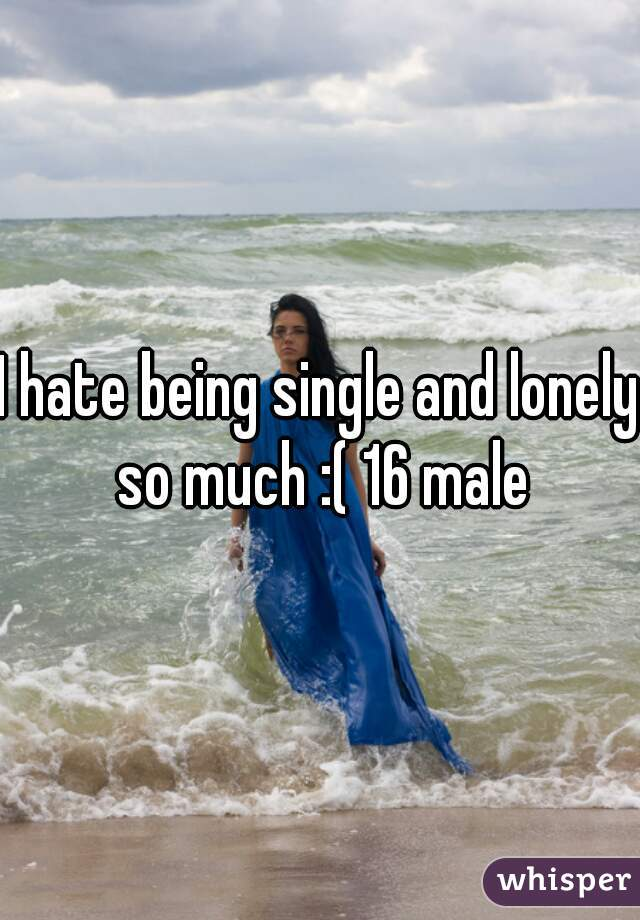 I hate being single and lonely so much :( 16 male