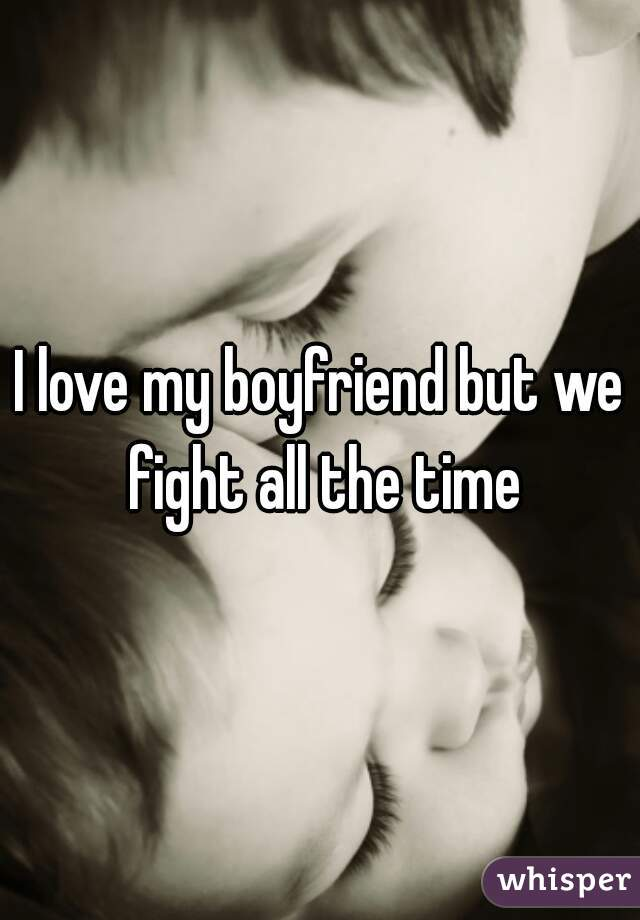 I love my boyfriend but we fight all the time
