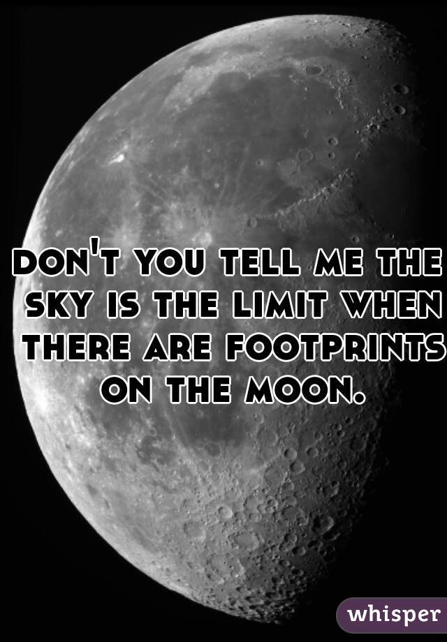 don't you tell me the sky is the limit when there are footprints on the moon.