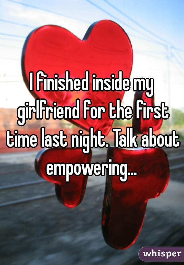 I finished inside my girlfriend for the first time last night. Talk about empowering...