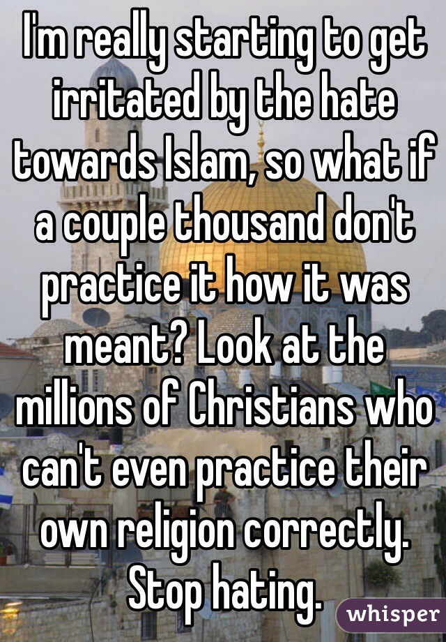 I'm really starting to get irritated by the hate towards Islam, so what if a couple thousand don't practice it how it was meant? Look at the millions of Christians who can't even practice their own religion correctly. Stop hating.