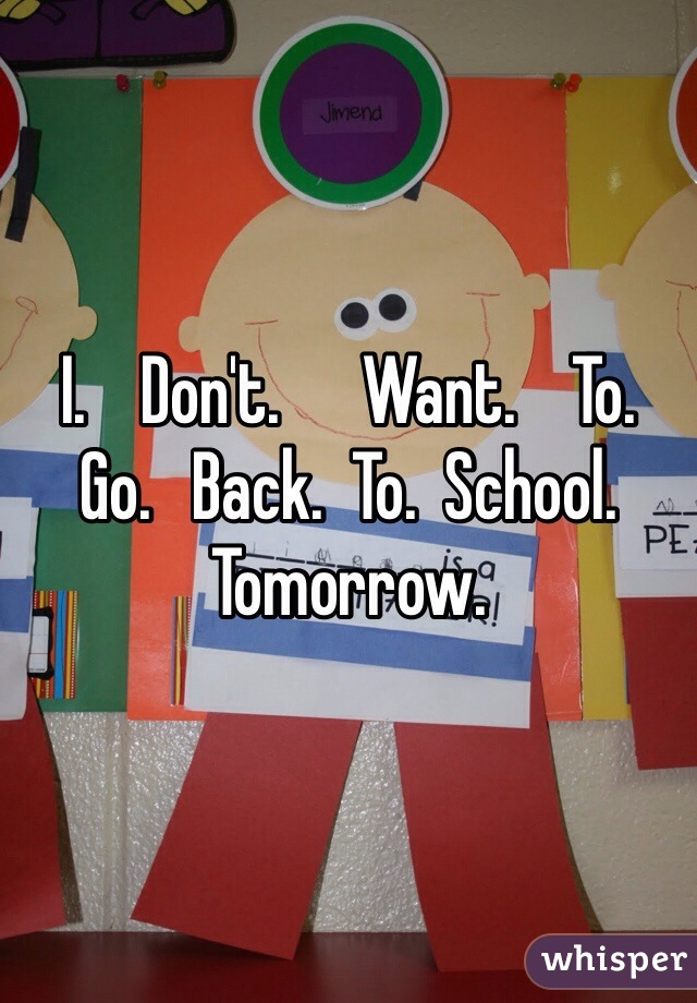 I.    Don't.      Want.    To.    Go.   Back.  To.  School. Tomorrow.
