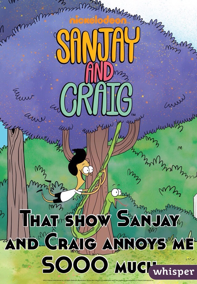That show Sanjay and Craig annoys me SOOO much