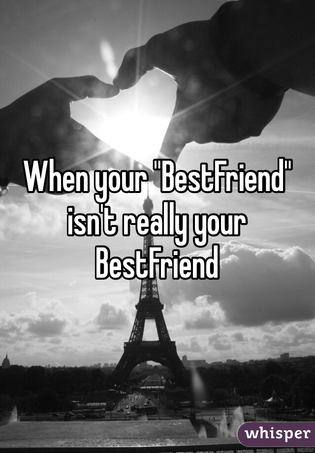 "When your ""BestFriend"" isn't really your BestFriend"