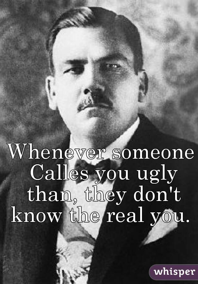 Whenever someone Calles you ugly than, they don't know the real you.
