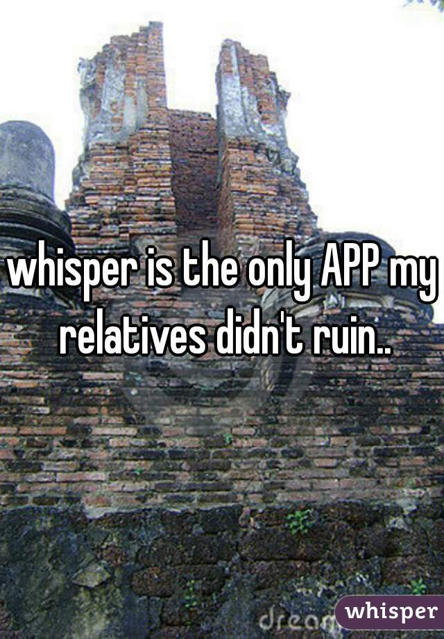 whisper is the only APP my relatives didn't ruin..
