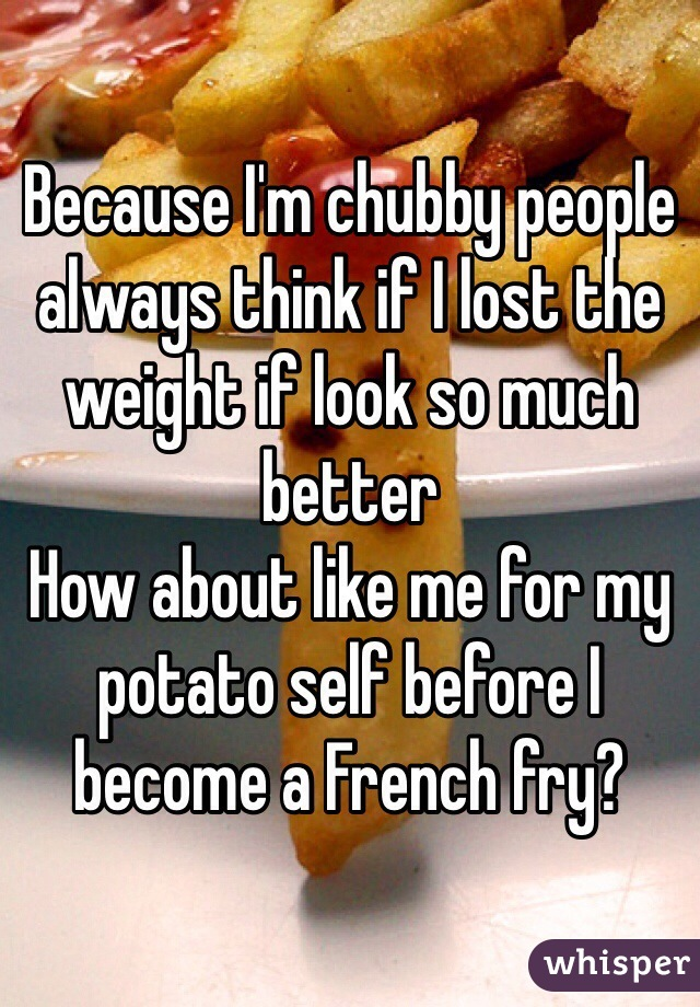 Because I'm chubby people always think if I lost the weight if look so much better How about like me for my potato self before I become a French fry?