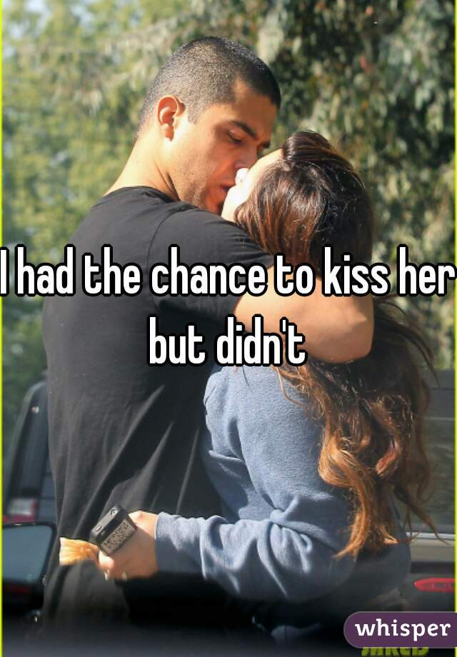 I had the chance to kiss her but didn't