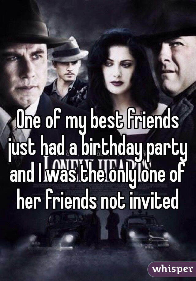 One of my best friends just had a birthday party and I was the only one of her friends not invited