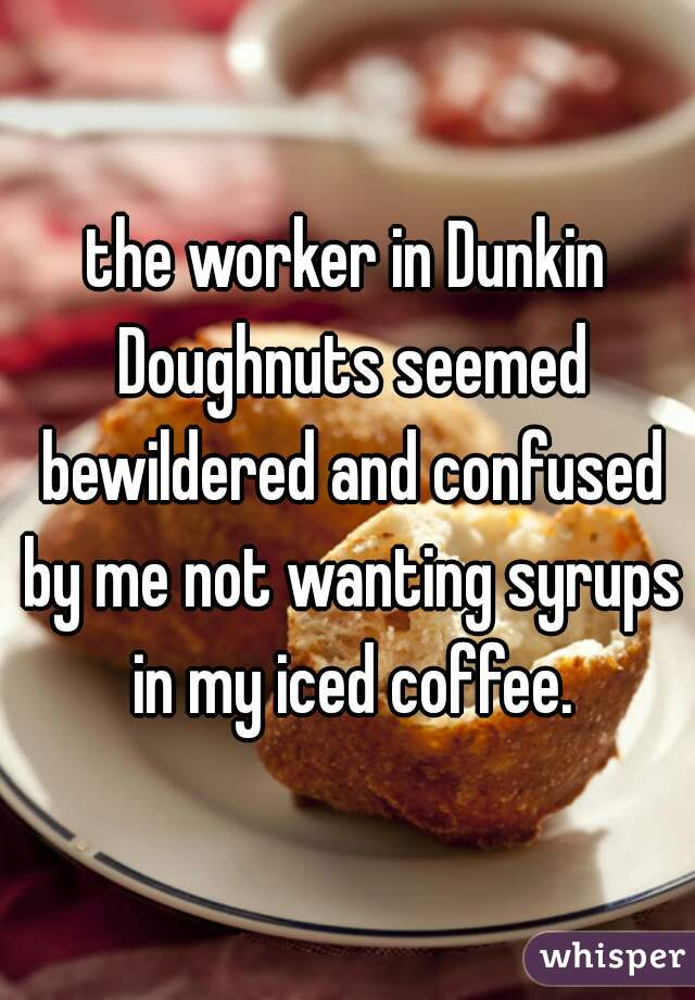 the worker in Dunkin Doughnuts seemed bewildered and confused by me not wanting syrups in my iced coffee.