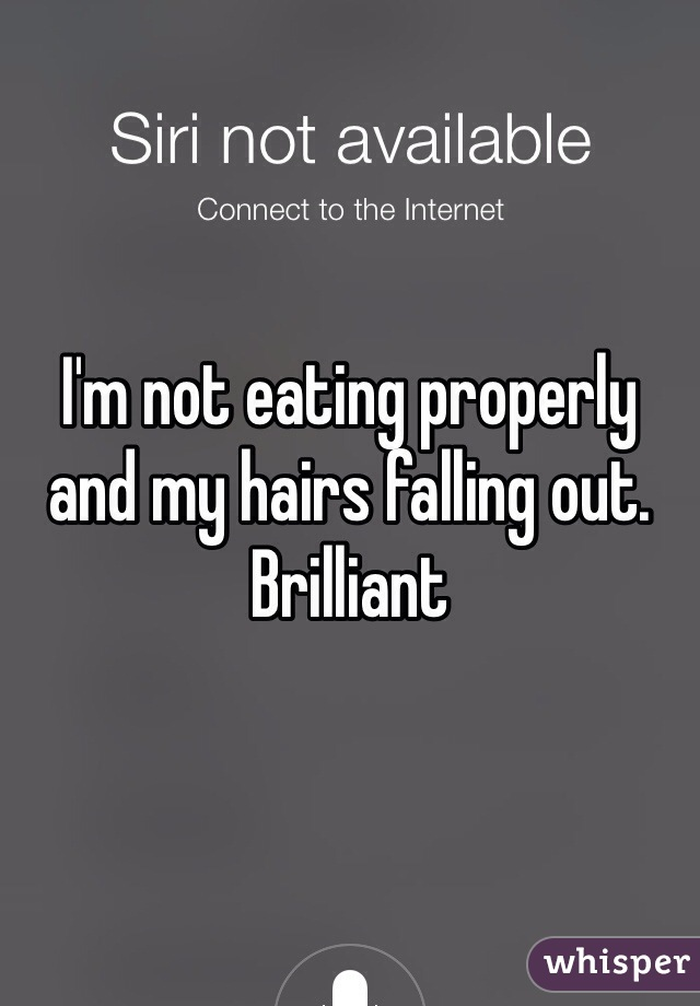 I'm not eating properly and my hairs falling out. Brilliant