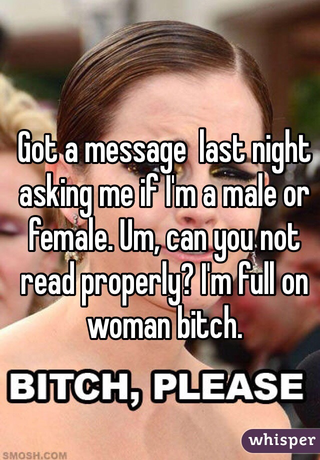 Got a message  last night asking me if I'm a male or female. Um, can you not read properly? I'm full on woman bitch.