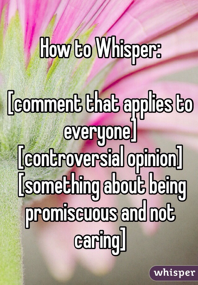 How to Whisper:  [comment that applies to everyone] [controversial opinion]  [something about being promiscuous and not caring]