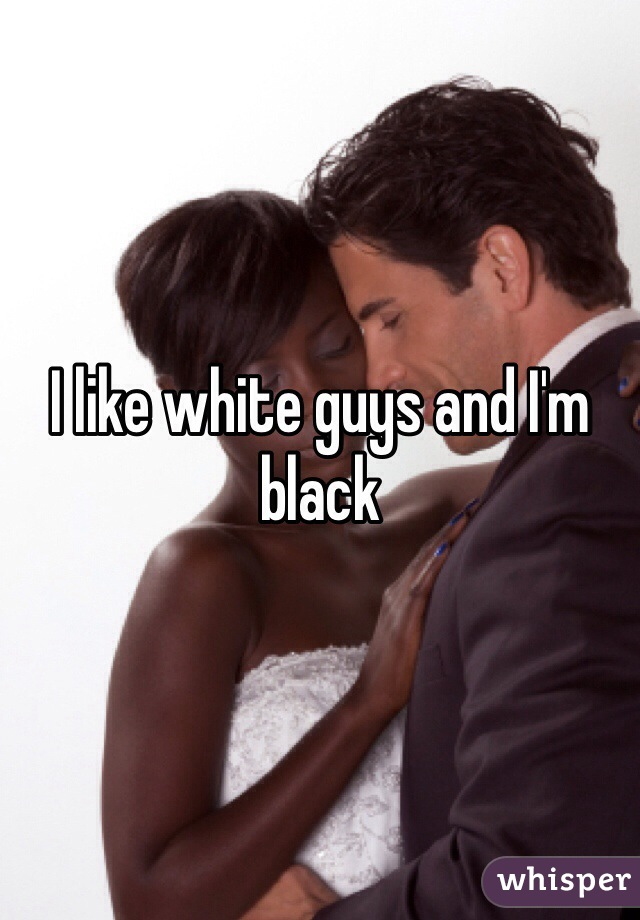 I like white guys and I'm black