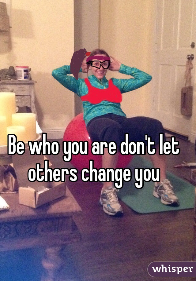 Be who you are don't let others change you