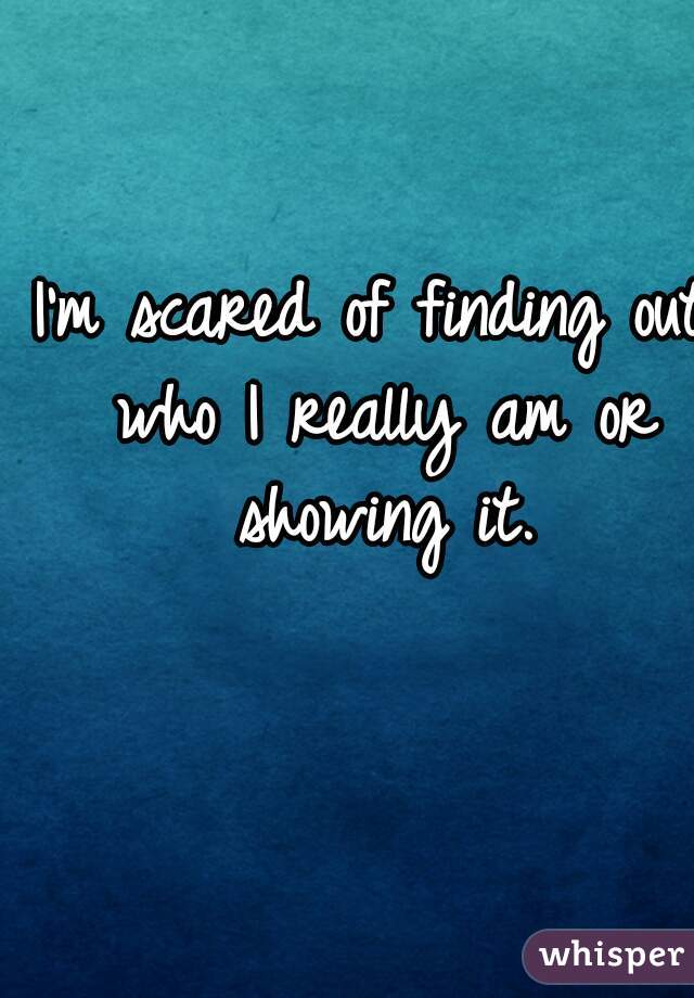 I'm scared of finding out who I really am or showing it.