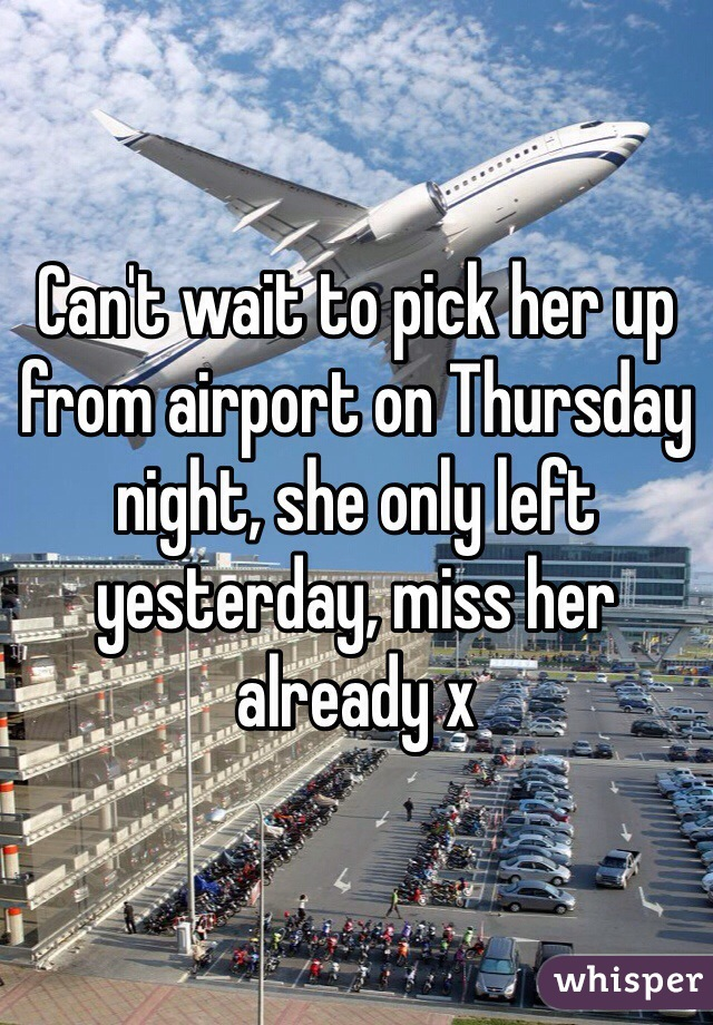 Can't wait to pick her up from airport on Thursday night, she only left yesterday, miss her already x