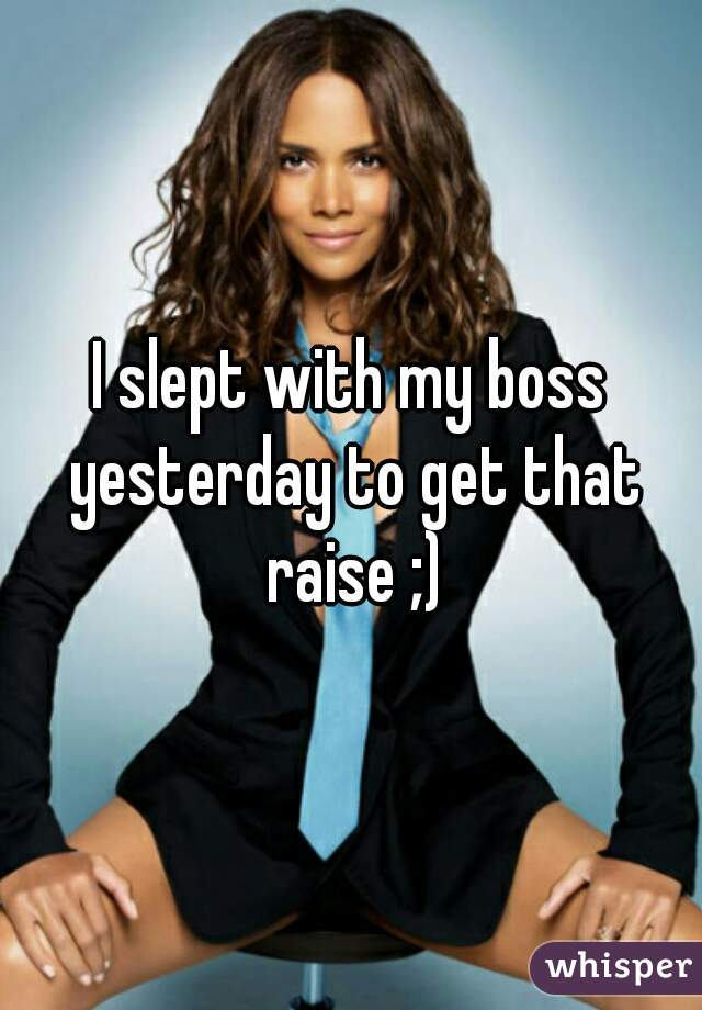 I slept with my boss yesterday to get that raise ;)