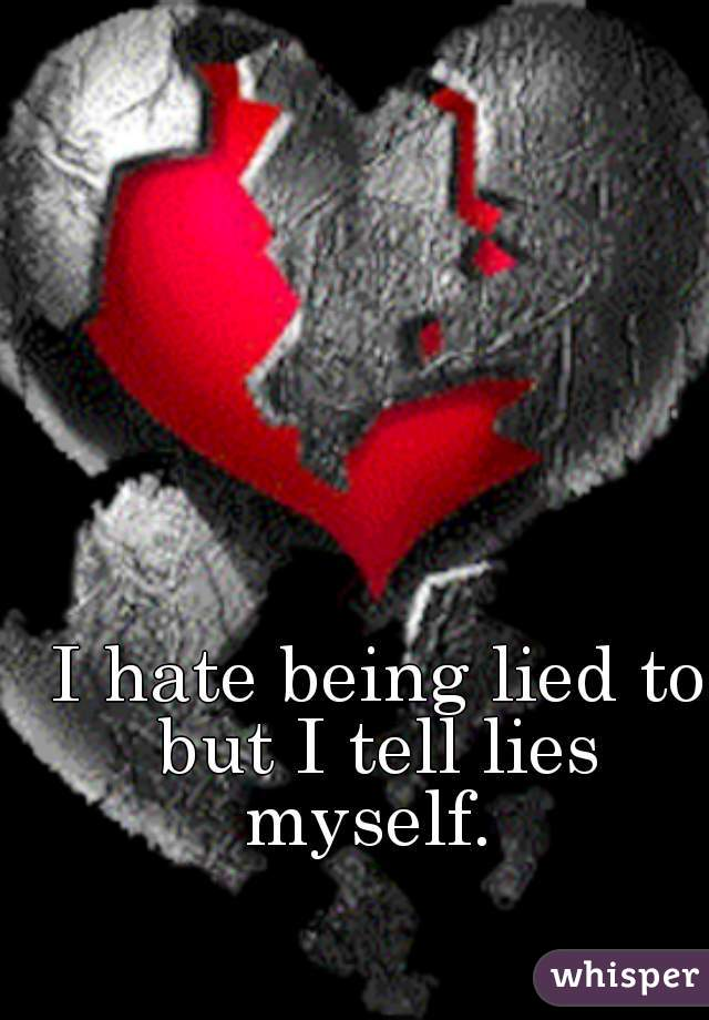 I hate being lied to but I tell lies  myself.