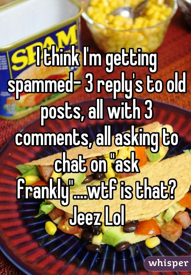 """I think I'm getting spammed- 3 reply's to old posts, all with 3 comments, all asking to chat on """"ask frankly""""....wtf is that? Jeez Lol"""