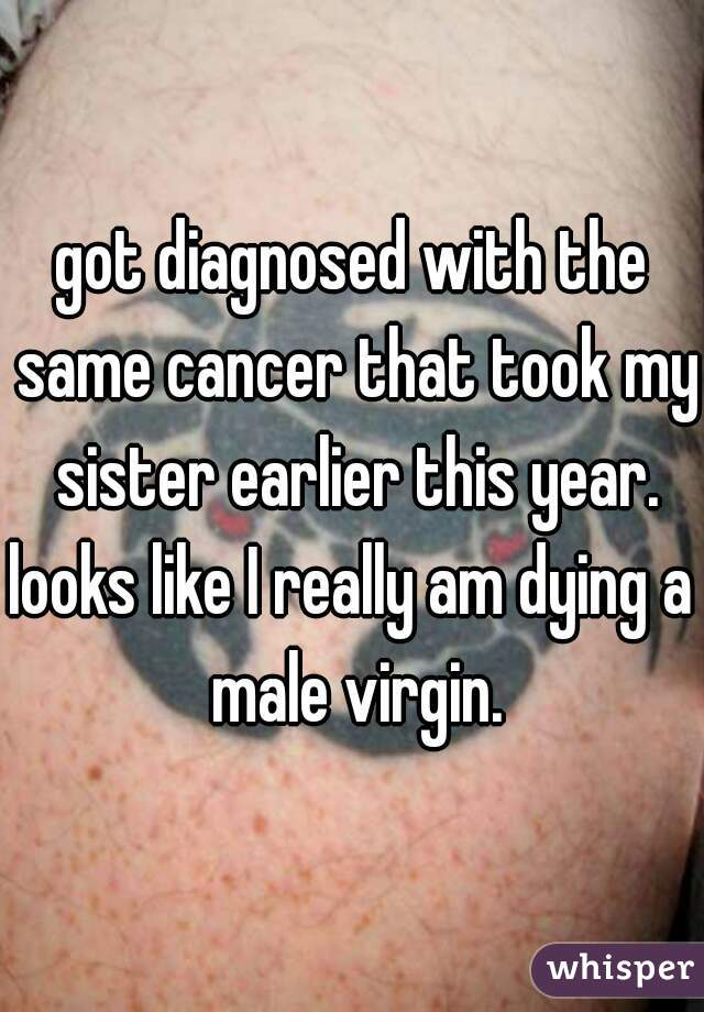 got diagnosed with the same cancer that took my sister earlier this year.  looks like I really am dying a male virgin.