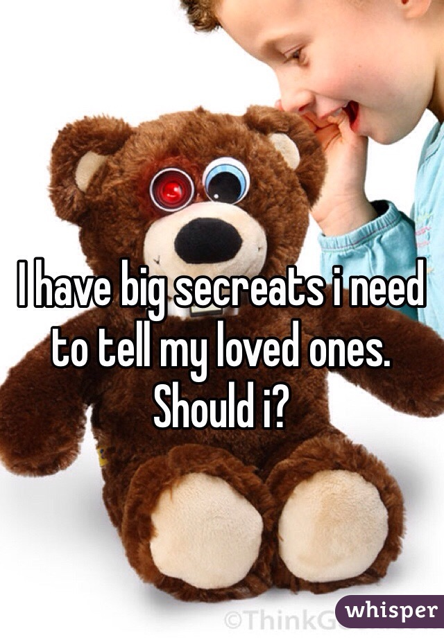 I have big secreats i need to tell my loved ones. Should i?