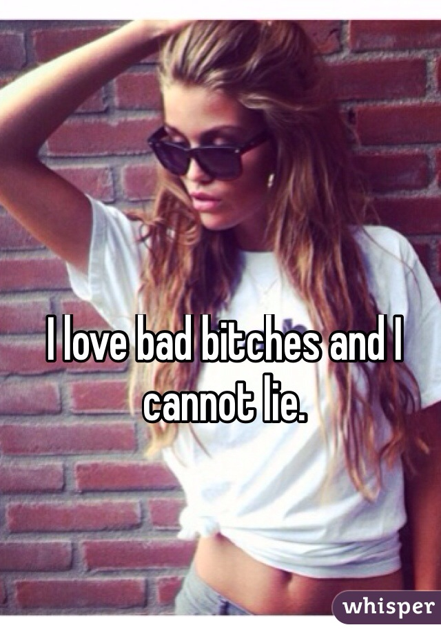 I love bad bitches and I cannot lie.