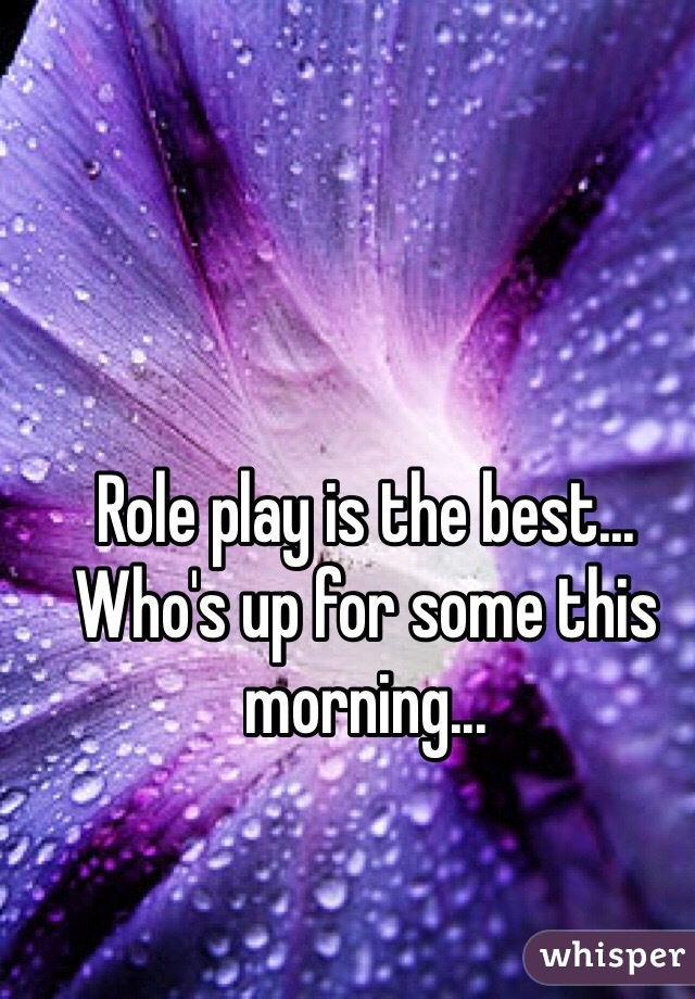 Role play is the best... Who's up for some this morning...
