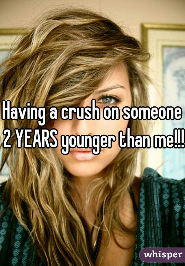 Having a crush on someone 2 YEARS younger than me!!!!