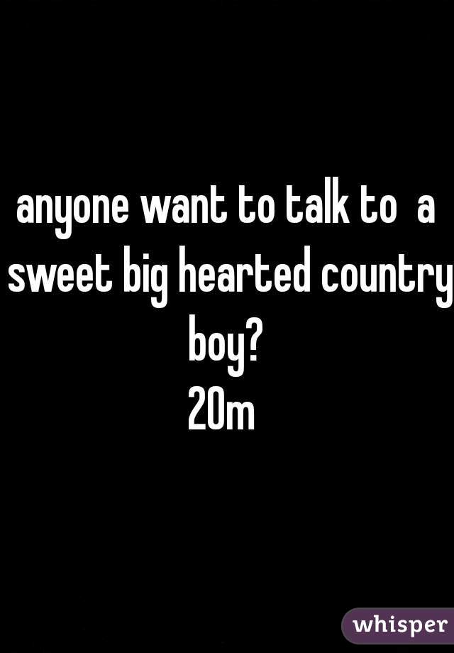 anyone want to talk to  a sweet big hearted country boy?  20m