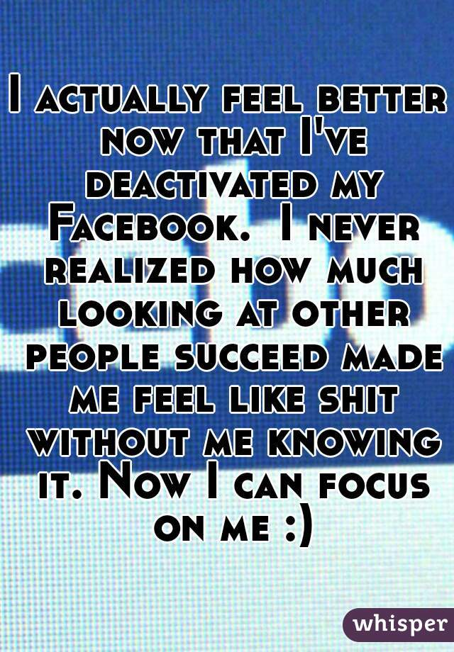 I actually feel better now that I've deactivated my Facebook.  I never realized how much looking at other people succeed made me feel like shit without me knowing it. Now I can focus on me :)