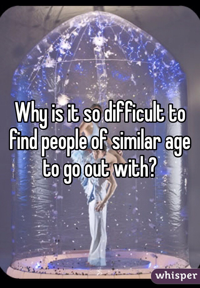 Why is it so difficult to find people of similar age to go out with?