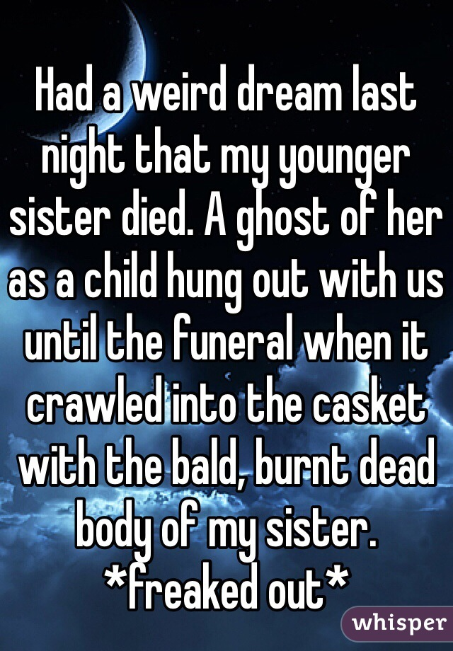 Had a weird dream last night that my younger sister died. A ghost of her as a child hung out with us until the funeral when it crawled into the casket with the bald, burnt dead body of my sister. *freaked out*