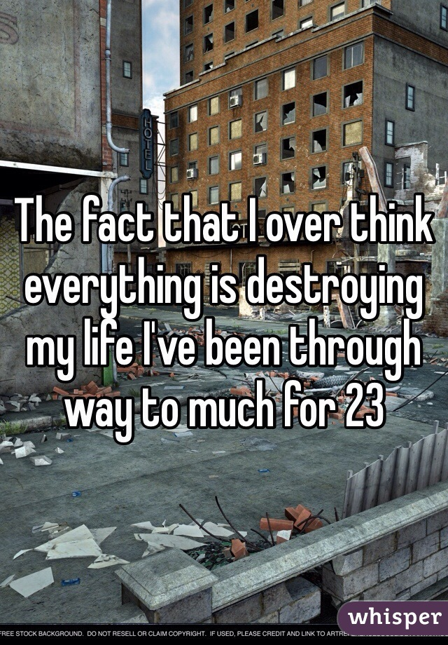 The fact that I over think everything is destroying my life I've been through way to much for 23
