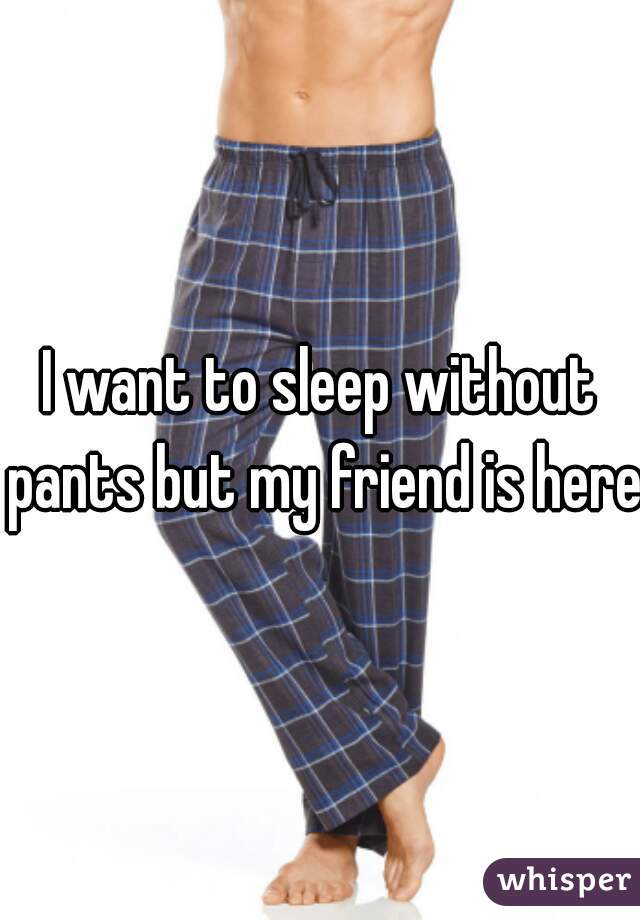 I want to sleep without pants but my friend is here