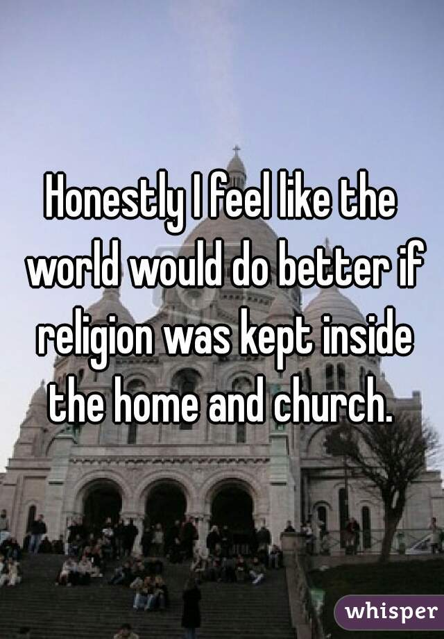 Honestly I feel like the world would do better if religion was kept inside the home and church.